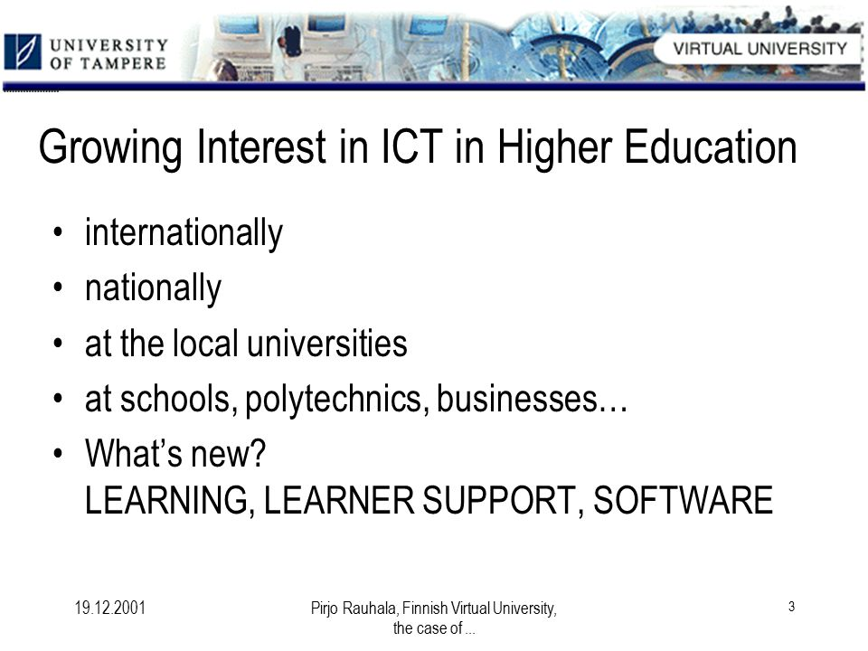 19.12.2001Pirjo Rauhala, Finnish Virtual University, the case of... 3 Growing Interest in ICT in Higher Education internationally nationally at the lo
