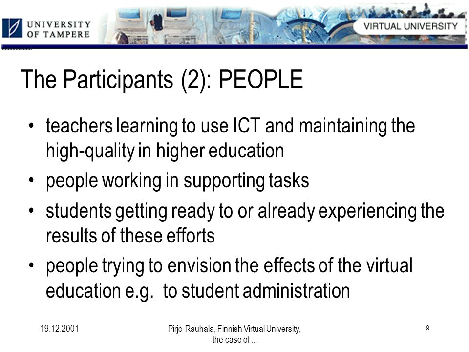 19.12.2001Pirjo Rauhala, Finnish Virtual University, the case of... 9 The Participants (2): PEOPLE teachers learning to use ICT and maintaining the hi
