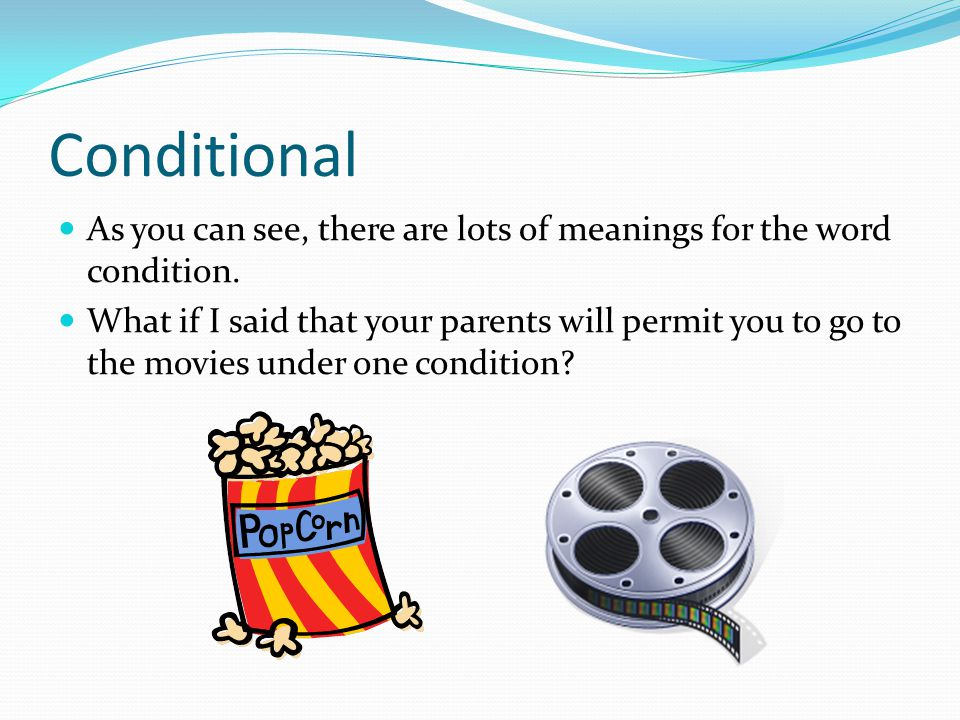 Conditional That's right! And what exactly is a condition?