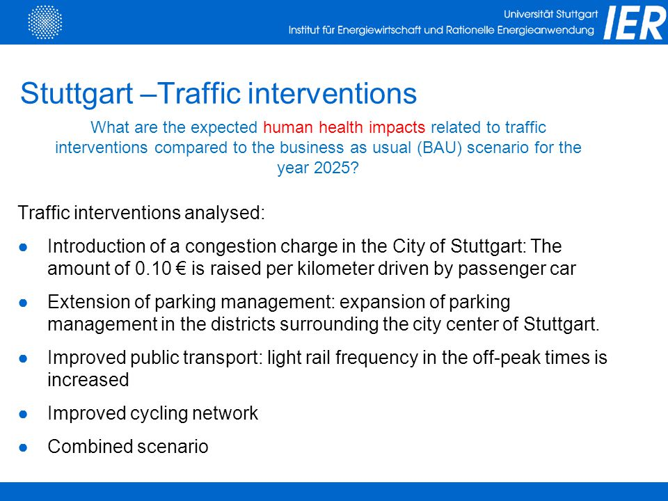 Stuttgart –Traffic interventions Traffic interventions analysed: ●Introduction of a congestion charge in the City of Stuttgart: The amount of 0.10 € is raised per kilometer driven by passenger car ●Extension of parking management: expansion of parking management in the districts surrounding the city center of Stuttgart.