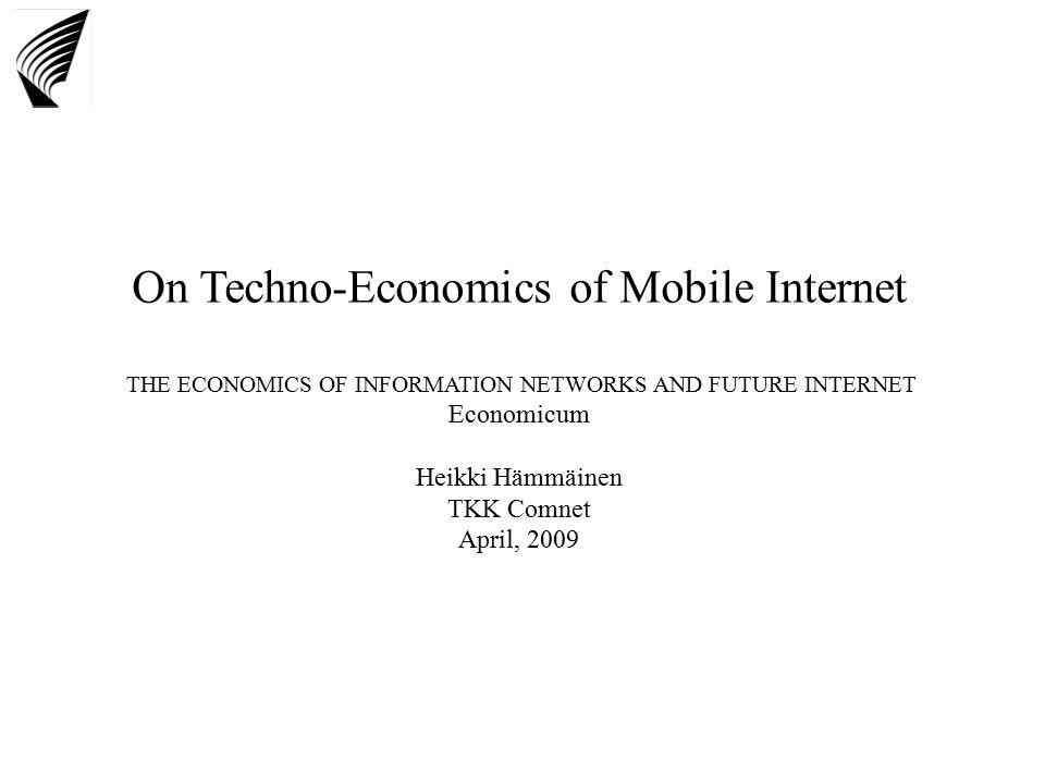 On Techno-Economics of Mobile Internet THE ECONOMICS OF INFORMATION NETWORKS AND FUTURE INTERNET Economicum Heikki Hämmäinen TKK Comnet April, 2009