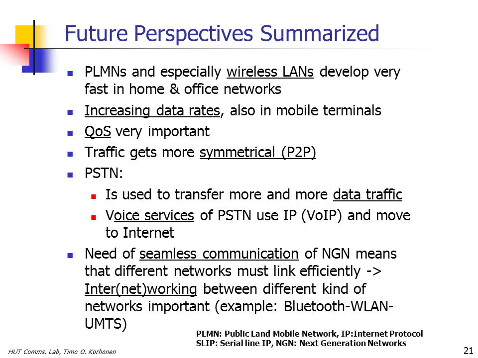 HUT Comms. Lab, Timo O. Korhonen 21 Future Perspectives Summarized PLMNs and especially wireless LANs develop very fast in home & office networks Incr