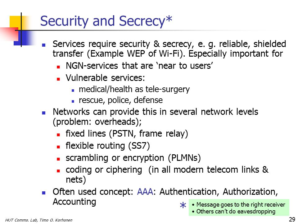 HUT Comms. Lab, Timo O. Korhonen 29 Security and Secrecy* Services require security & secrecy, e.