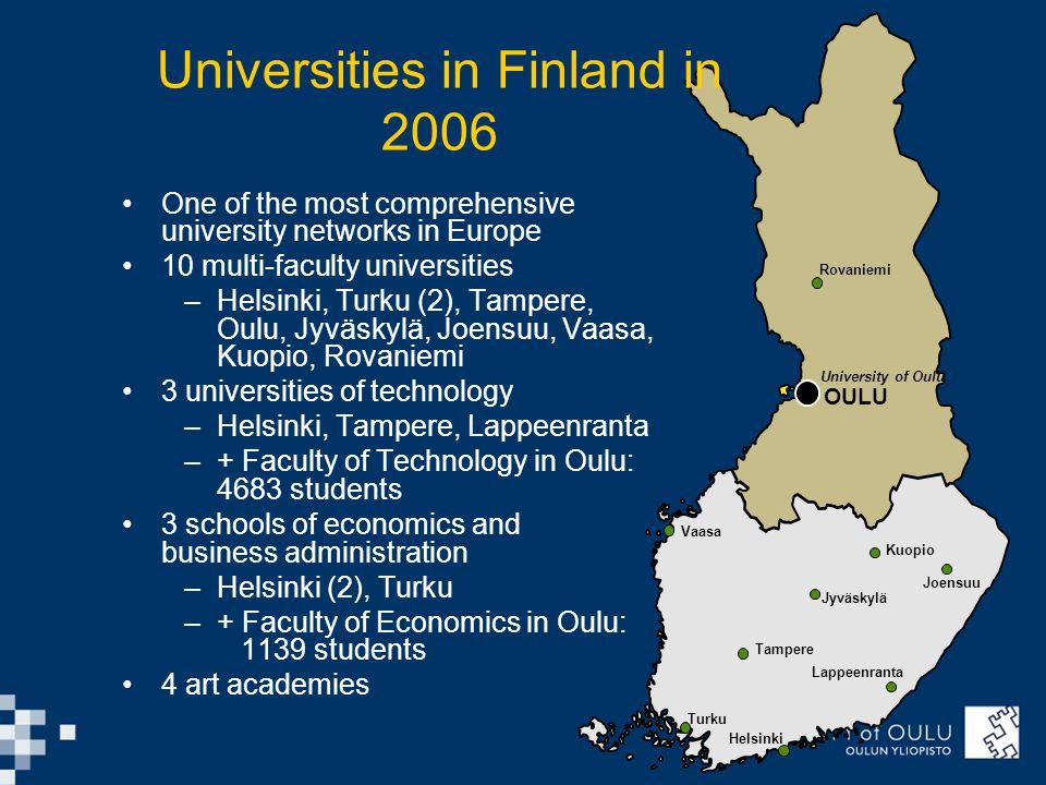 University of Oulu OULU Rovaniemi Vaasa Helsinki Turku Tampere Lappeenranta Joensuu Kuopio Jyväskylä Universities in Finland in 2006 One of the most comprehensive university networks in Europe 10 multi-faculty universities –Helsinki, Turku (2), Tampere, Oulu, Jyväskylä, Joensuu, Vaasa, Kuopio, Rovaniemi 3 universities of technology –Helsinki, Tampere, Lappeenranta –+ Faculty of Technology in Oulu: 4683 students 3 schools of economics and business administration –Helsinki (2), Turku –+ Faculty of Economics in Oulu: 1139 students 4 art academies