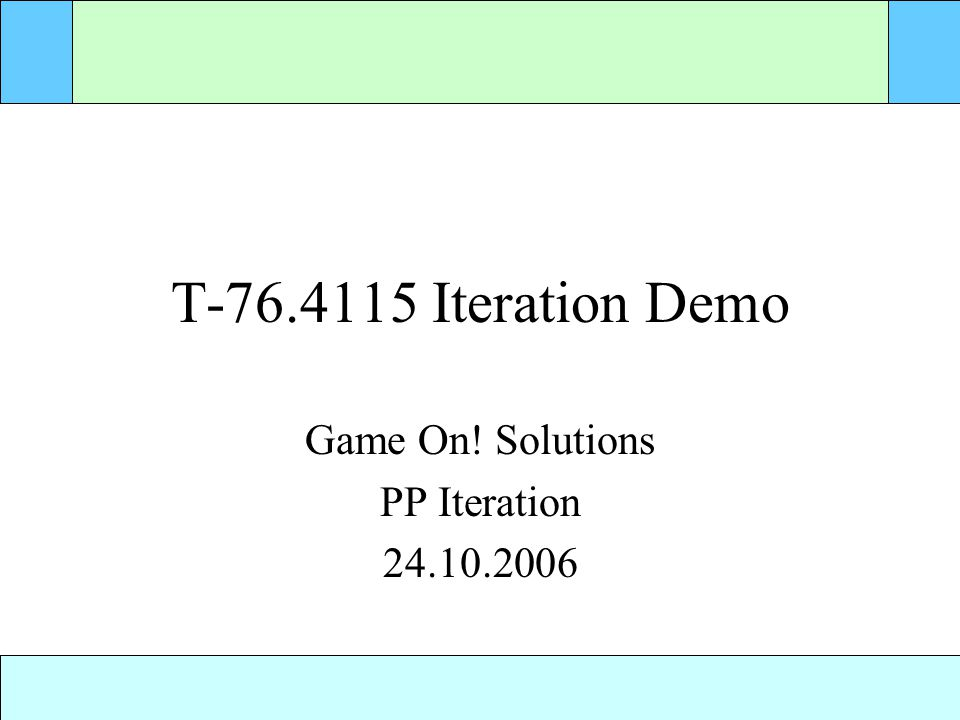 T-76.4115 Iteration Demo Game On! Solutions PP Iteration 24.10.2006