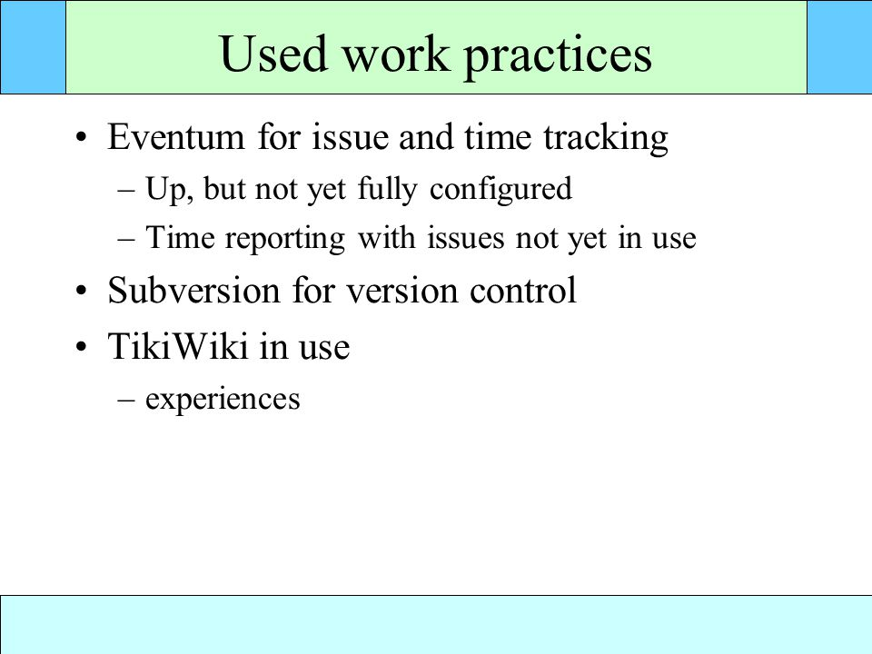 Used work practices Eventum for issue and time tracking –Up, but not yet fully configured –Time reporting with issues not yet in use Subversion for version control TikiWiki in use –experiences