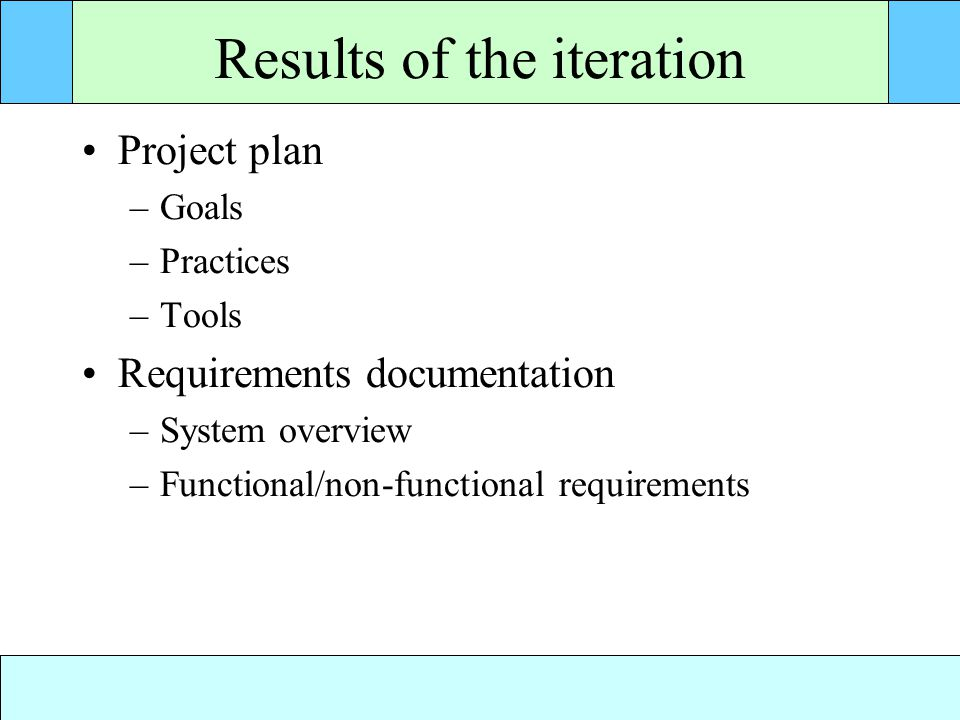 Results of the iteration Project plan –Goals –Practices –Tools Requirements documentation –System overview –Functional/non-functional requirements