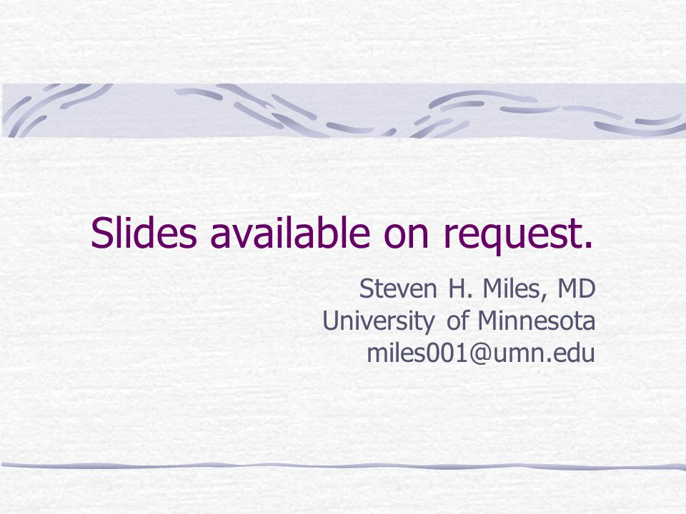 Slides available on request. Steven H. Miles, MD University of Minnesota miles001@umn.edu