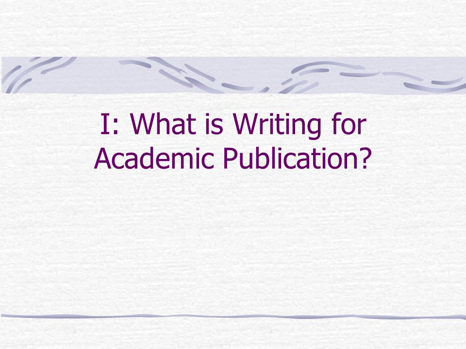 I: What is Writing for Academic Publication