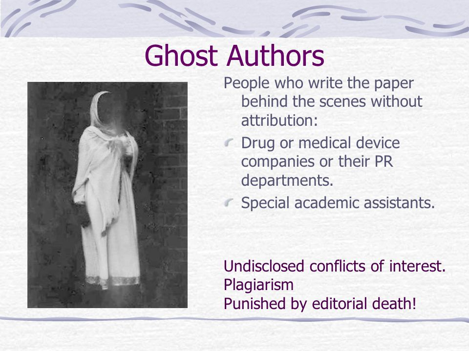 Ghost Authors People who write the paper behind the scenes without attribution: Drug or medical device companies or their PR departments.