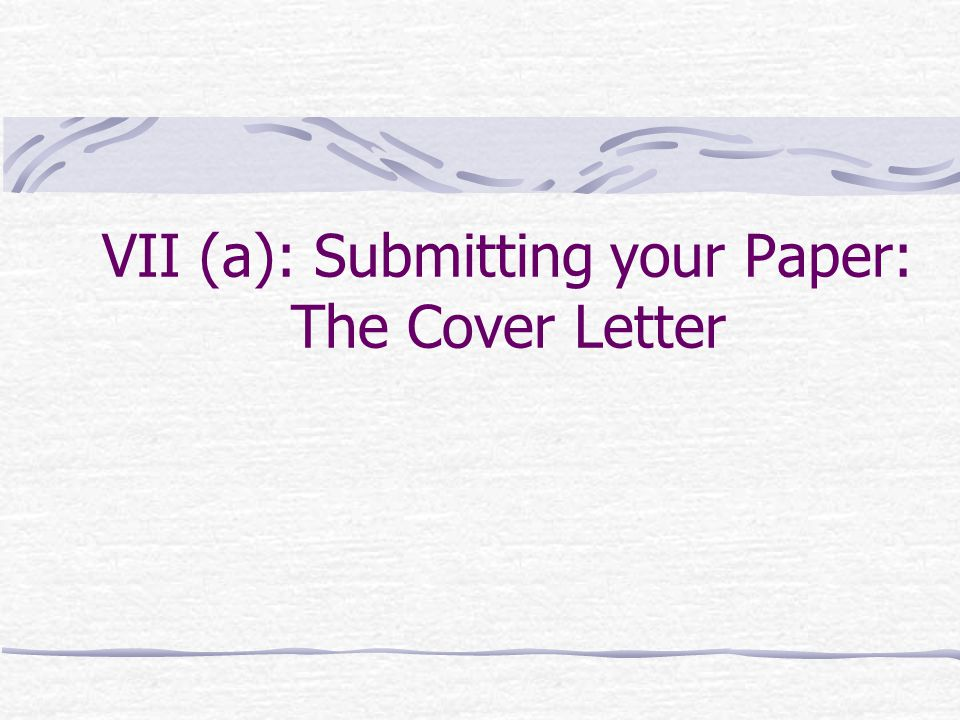 VII (a): Submitting your Paper: The Cover Letter