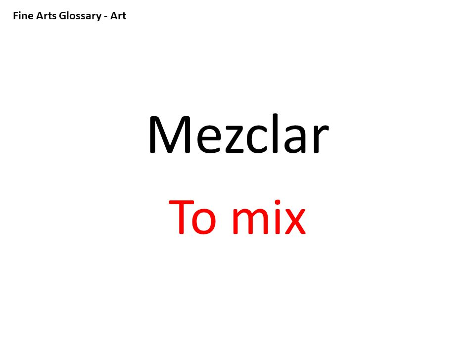 Fine Arts Glossary - Art Mezclar To mix