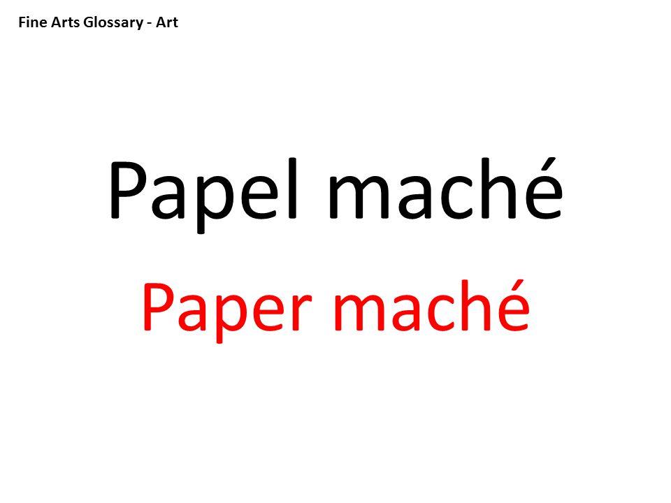 Fine Arts Glossary - Art Papel maché Paper maché