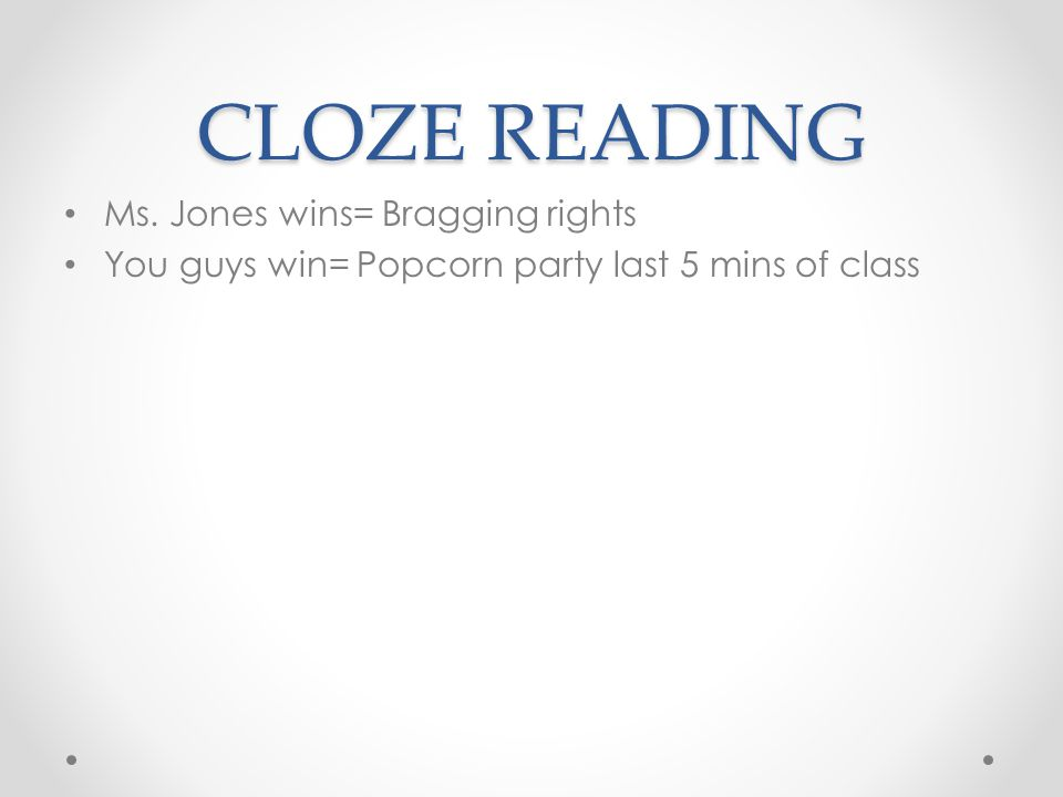 CLOZE READING Ms. Jones wins= Bragging rights You guys win= Popcorn party last 5 mins of class