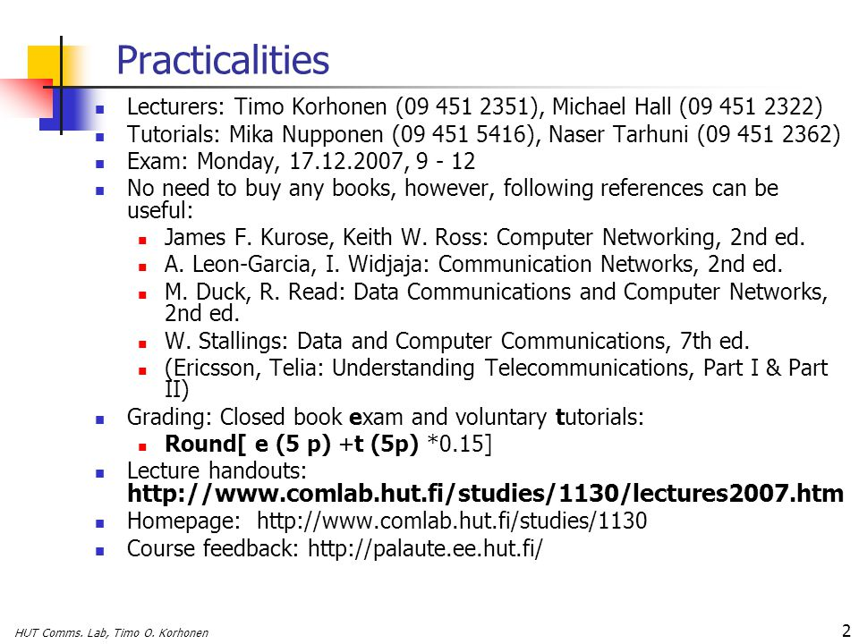 HUT Comms. Lab, Timo O. Korhonen 2 Practicalities Lecturers: Timo Korhonen (09 451 2351), Michael Hall (09 451 2322) Tutorials: Mika Nupponen (09 451