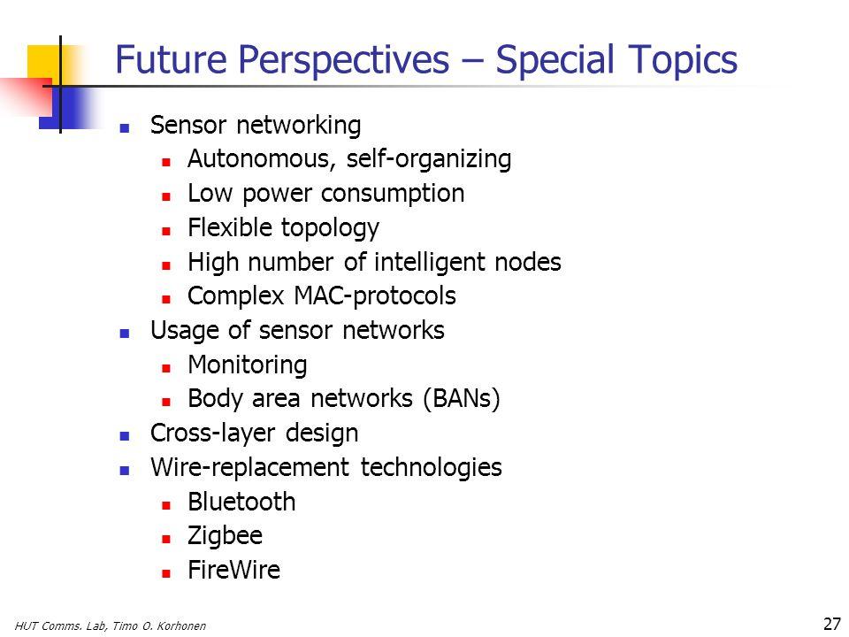 HUT Comms. Lab, Timo O. Korhonen 27 Future Perspectives – Special Topics Sensor networking Autonomous, self-organizing Low power consumption Flexible