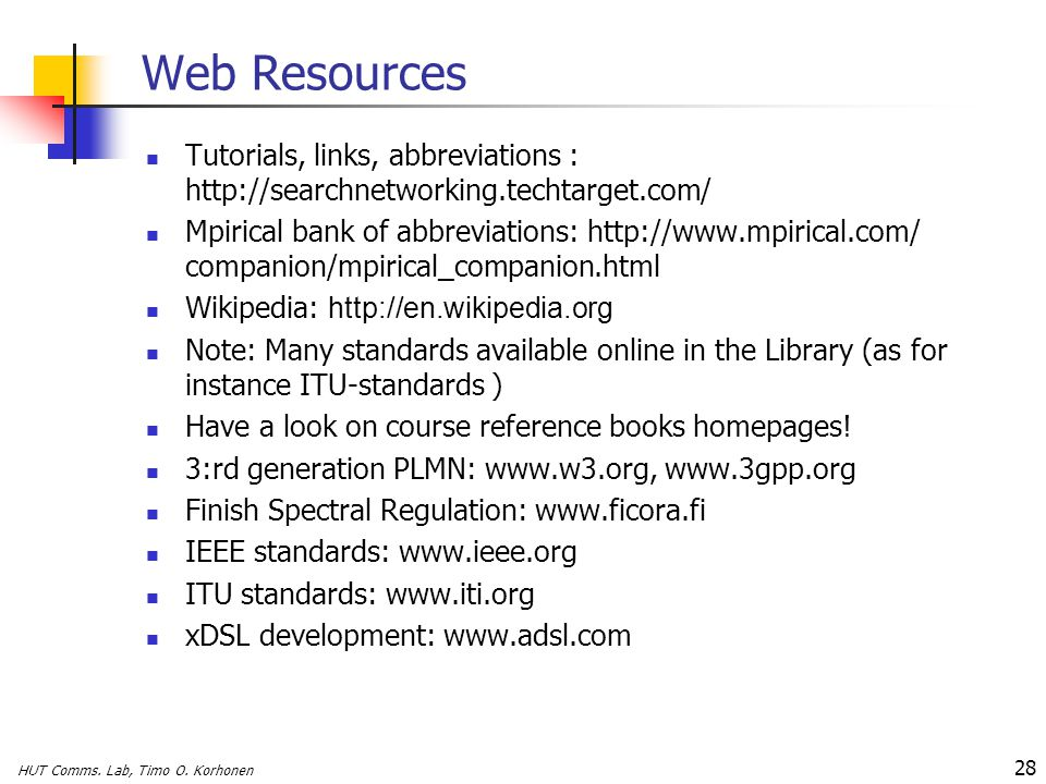 HUT Comms. Lab, Timo O. Korhonen 28 Web Resources Tutorials, links, abbreviations : http://searchnetworking.techtarget.com/ Mpirical bank of abbreviat