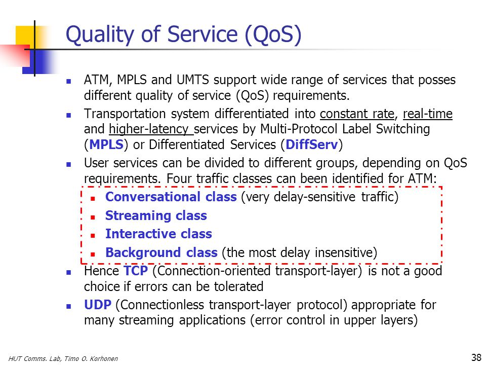 HUT Comms. Lab, Timo O. Korhonen 38 Quality of Service (QoS) ATM, MPLS and UMTS support wide range of services that posses different quality of servic