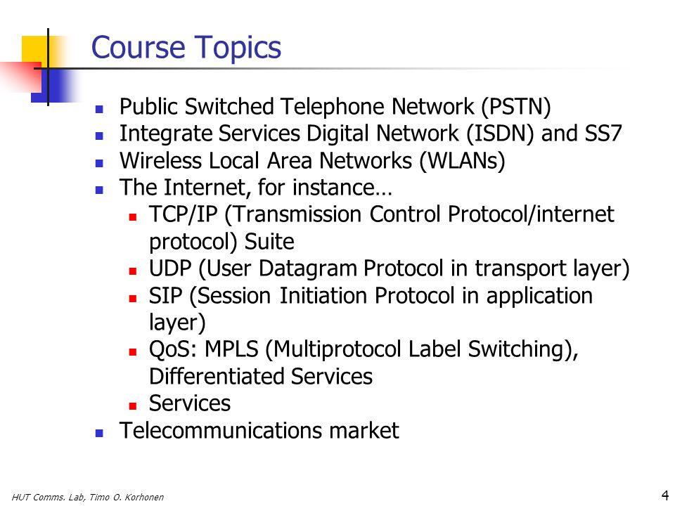 HUT Comms. Lab, Timo O. Korhonen 4 Course Topics Public Switched Telephone Network (PSTN) Integrate Services Digital Network (ISDN) and SS7 Wireless L
