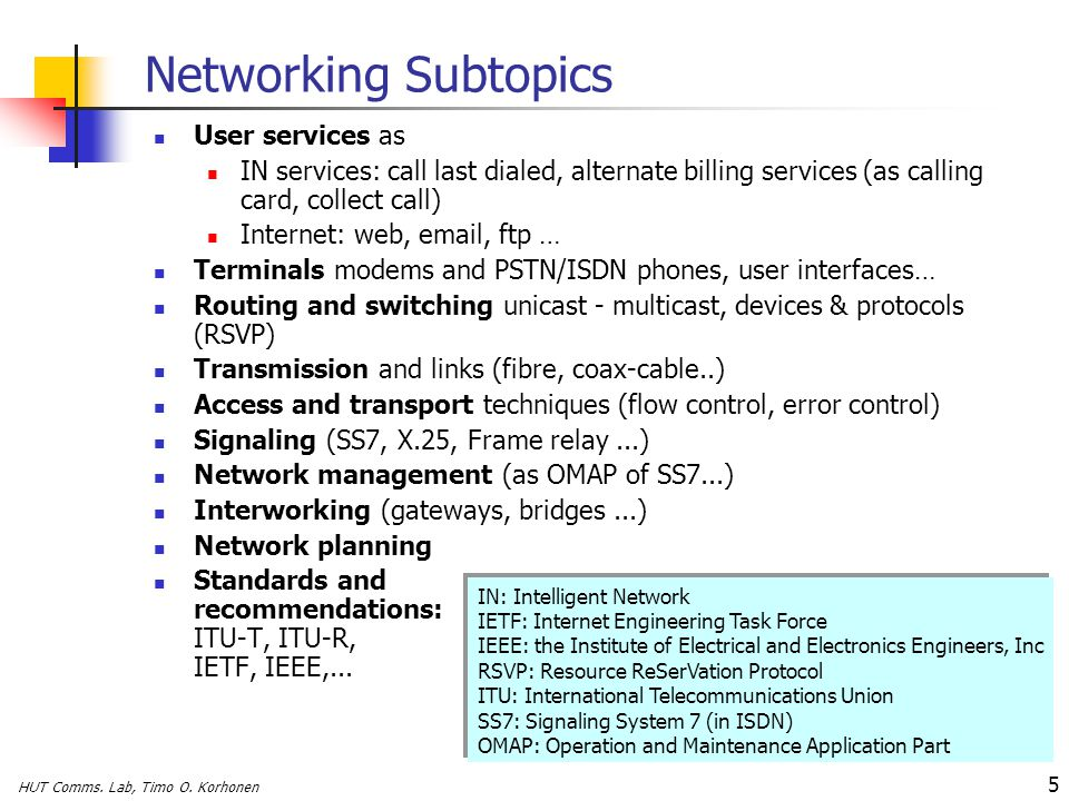 HUT Comms. Lab, Timo O. Korhonen 5 Networking Subtopics User services as IN services: call last dialed, alternate billing services (as calling card, c