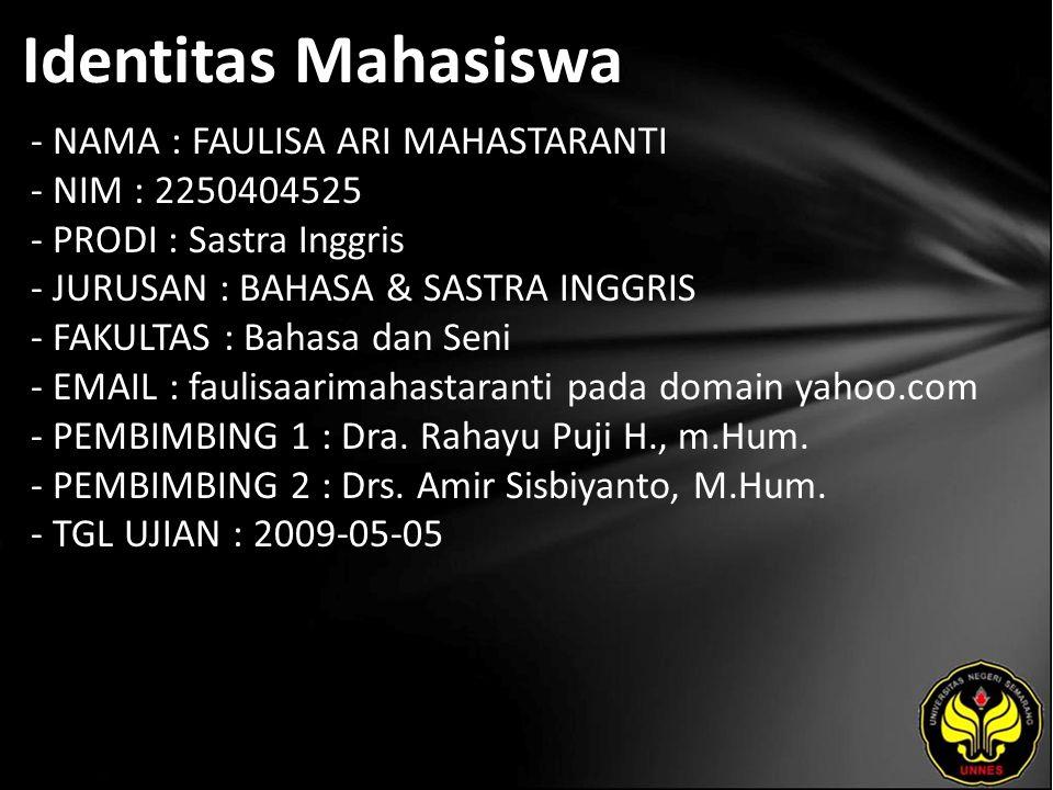 Identitas Mahasiswa - NAMA : FAULISA ARI MAHASTARANTI - NIM : 2250404525 - PRODI : Sastra Inggris - JURUSAN : BAHASA & SASTRA INGGRIS - FAKULTAS : Bahasa dan Seni - EMAIL : faulisaarimahastaranti pada domain yahoo.com - PEMBIMBING 1 : Dra.