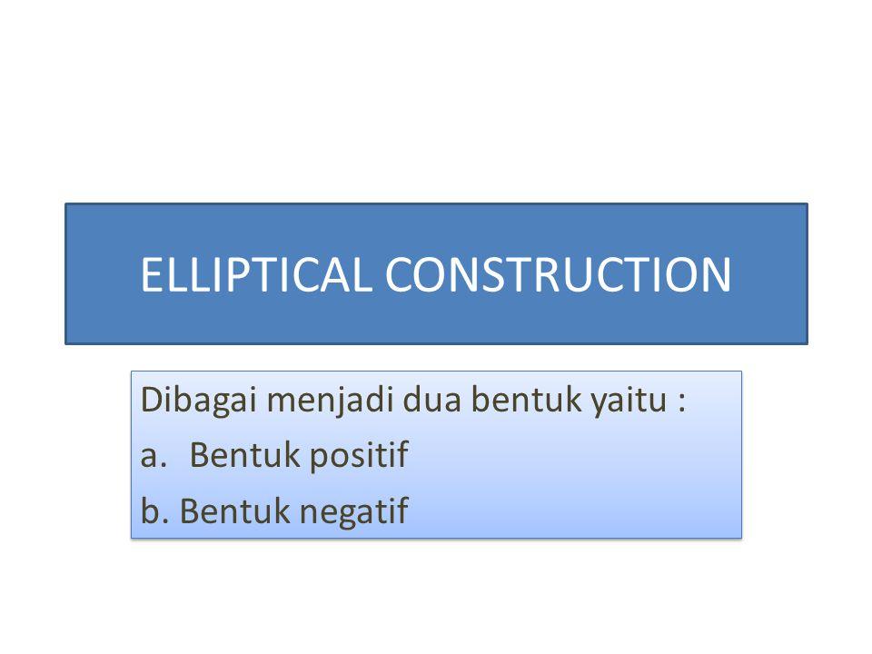 ELLIPTICAL CONSTRUCTION Dibagai menjadi dua bentuk yaitu : a.Bentuk positif b. Bentuk negatif Dibagai menjadi dua bentuk yaitu : a.Bentuk positif b. B