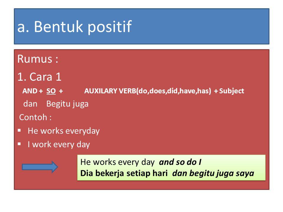 a. Bentuk positif Rumus : 1. Cara 1 AND + SO + AUXILARY VERB(do,does,did,have,has) + Subject dan Begitu juga Contoh :  He works everyday  I work eve
