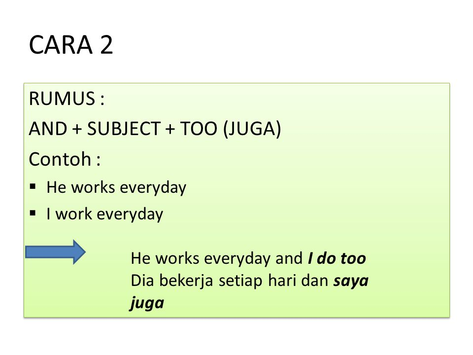 CARA 2 RUMUS : AND + SUBJECT + TOO (JUGA) Contoh :  He works everyday  I work everyday RUMUS : AND + SUBJECT + TOO (JUGA) Contoh :  He works everyd