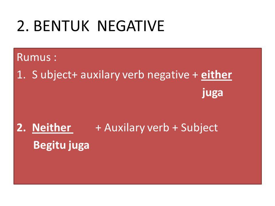 2. BENTUK NEGATIVE Rumus : 1.S ubject+ auxilary verb negative + either juga 2.Neither + Auxilary verb + Subject Begitu juga