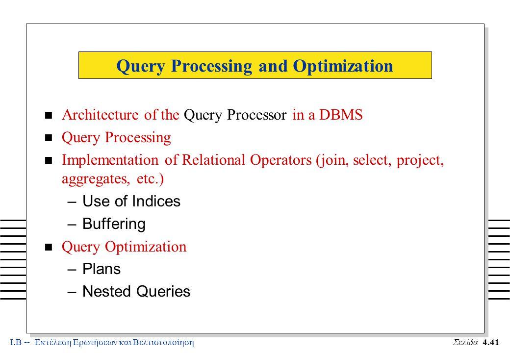 Ι.Β -- Εκτέλεση Ερωτήσεων και ΒελτιστοποίησηΣελίδα 4.42 Architecture of the QUERY PROCESSOR TERMINAL MONITOR QUERY LANGUAGE COMPILER QUERY OPTIMIZER CODE GENERATOR / INTERPRETER ACCESS METHOD FILE SYSTEM Query Language Internal Form (e.g., Relational Algebra) Internal Form (e.g., Relational Algebra) Record-at-a-time calls embedded in a program Page-at-a-time access to files Select e.name from empl e, dept d where e.dno = d.dno and d.floor=3 Ð Name ( (e d) (plans) manipulate records manipulate pages floor=3 Ð Name ( e ( d) floor=3