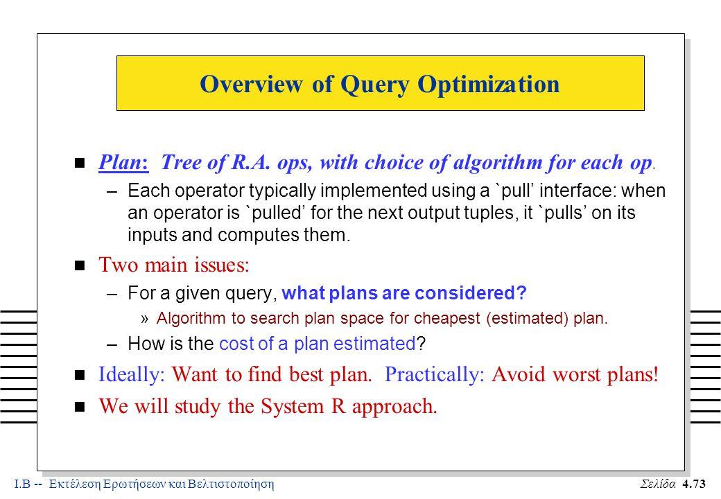 Ι.Β -- Εκτέλεση Ερωτήσεων και ΒελτιστοποίησηΣελίδα 4.73 Overview of Query Optimization n Plan: Tree of R.A.