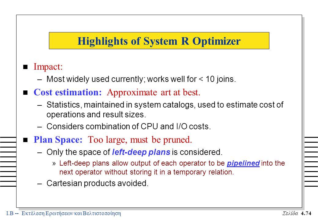 Ι.Β -- Εκτέλεση Ερωτήσεων και ΒελτιστοποίησηΣελίδα 4.74 Highlights of System R Optimizer n Impact: –Most widely used currently; works well for < 10 joins.