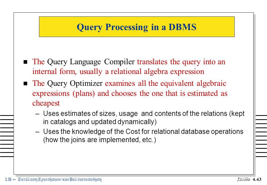 Ι.Β -- Εκτέλεση Ερωτήσεων και ΒελτιστοποίησηΣελίδα 4.44 Query Processing in a DBMS -- (b) n The Code Generator implements the access plan generated by the Optimizer n The Access Methods support commands to access records of a file (one at a time).