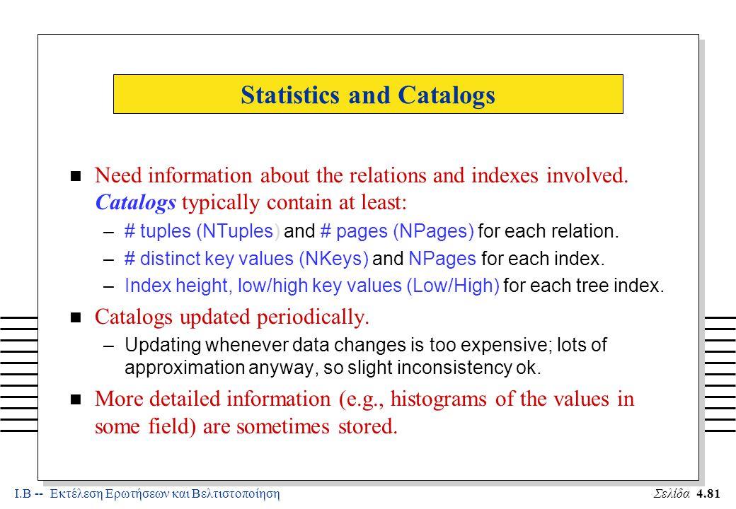Ι.Β -- Εκτέλεση Ερωτήσεων και ΒελτιστοποίησηΣελίδα 4.81 Statistics and Catalogs n Need information about the relations and indexes involved.
