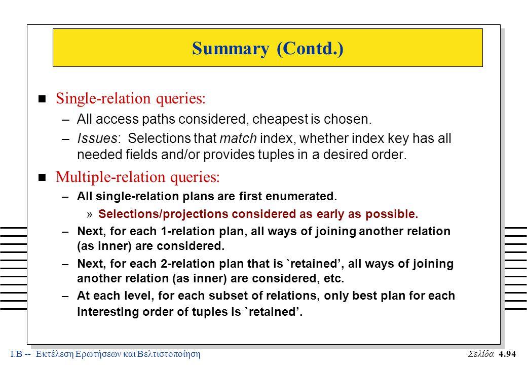 Ι.Β -- Εκτέλεση Ερωτήσεων και ΒελτιστοποίησηΣελίδα 4.94 Summary (Contd.) n Single-relation queries: –All access paths considered, cheapest is chosen.