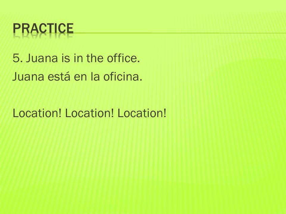 5. Juana is in the office. Juana está en la oficina. Location! Location! Location!