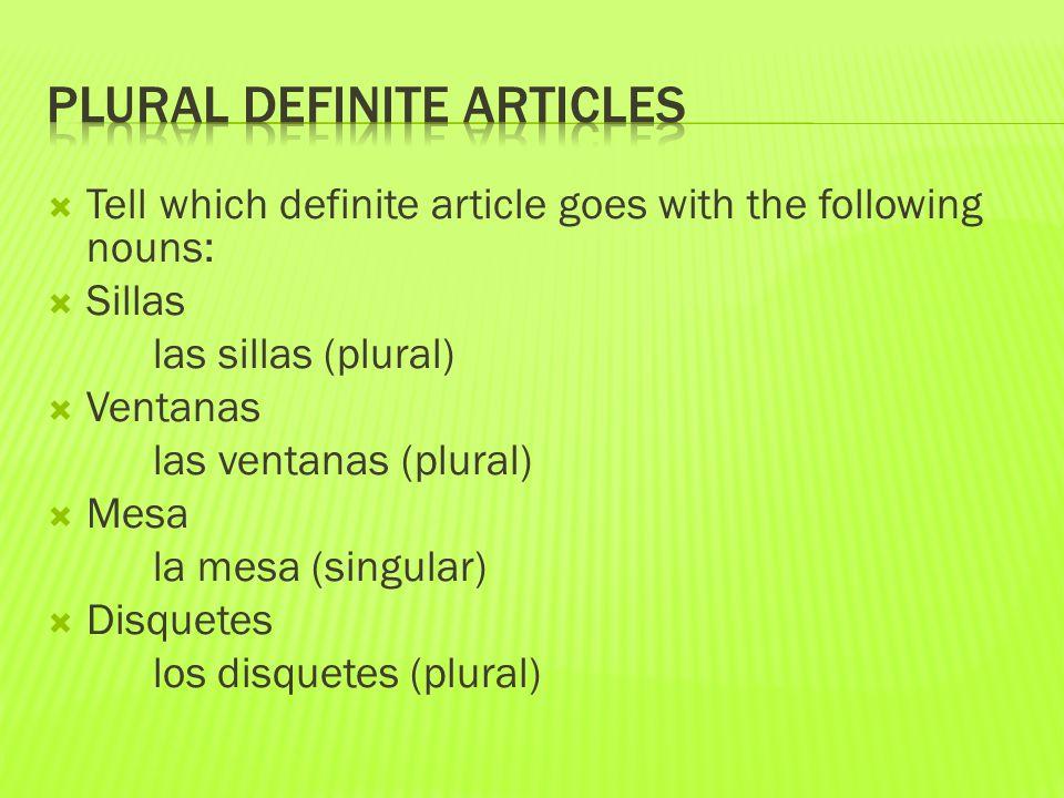  Tell which definite article goes with the following nouns:  Sillas las sillas (plural)  Ventanas las ventanas (plural)  Mesa la mesa (singular) 