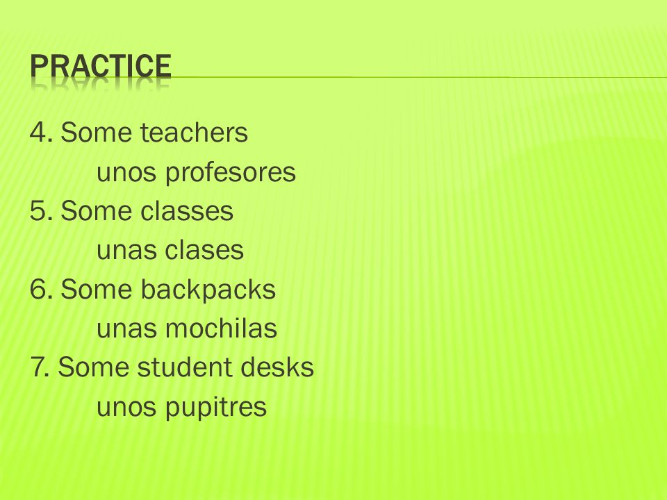4. Some teachers unos profesores 5. Some classes unas clases 6.