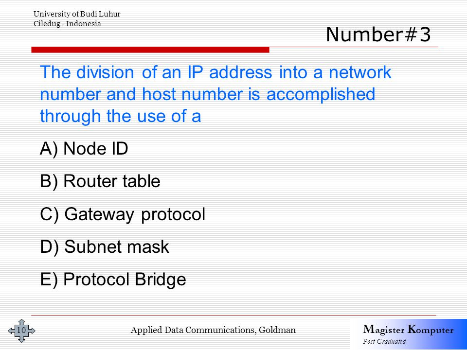 Applied Data Communications, Goldman M agister K omputer Post-Graduated University of Budi Luhur Ciledug - Indonesia 10 The division of an IP address into a network number and host number is accomplished through the use of a A) Node ID B) Router table C) Gateway protocol D) Subnet mask E) Protocol Bridge Number#3