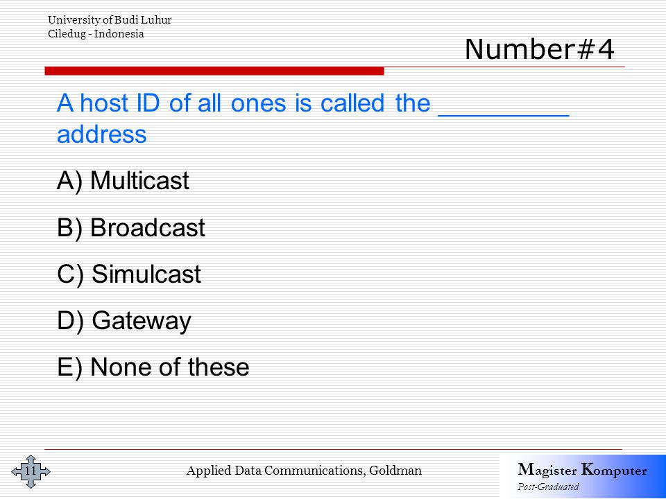 Applied Data Communications, Goldman M agister K omputer Post-Graduated University of Budi Luhur Ciledug - Indonesia 11 A host ID of all ones is called the _________ address A) Multicast B) Broadcast C) Simulcast D) Gateway E) None of these Number#4
