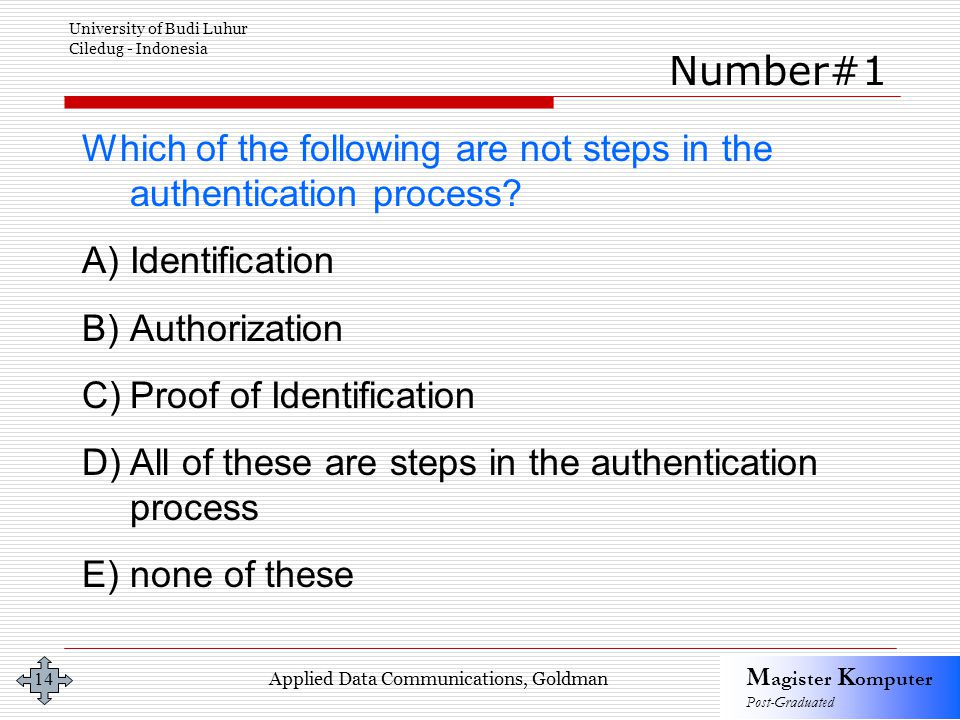 Applied Data Communications, Goldman M agister K omputer Post-Graduated University of Budi Luhur Ciledug - Indonesia 14 Which of the following are not steps in the authentication process.