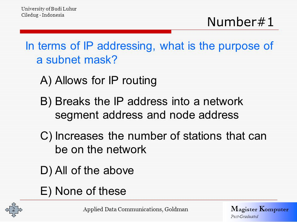 Applied Data Communications, Goldman M agister K omputer Post-Graduated University of Budi Luhur Ciledug - Indonesia 2 In terms of IP addressing, what is the purpose of a subnet mask.