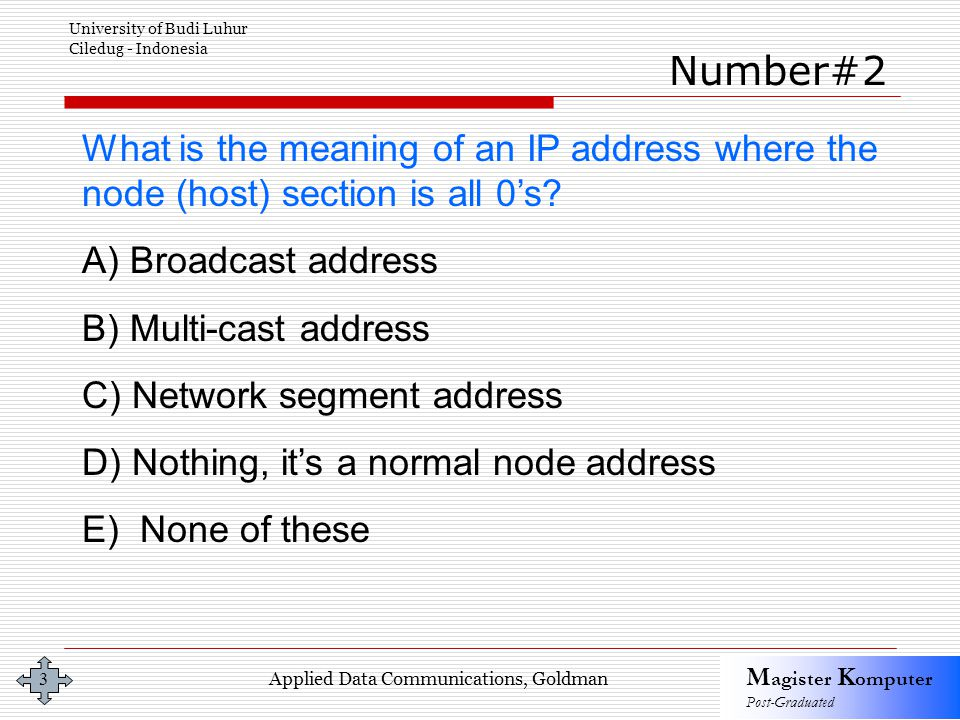Applied Data Communications, Goldman M agister K omputer Post-Graduated University of Budi Luhur Ciledug - Indonesia 3 What is the meaning of an IP address where the node (host) section is all 0's.