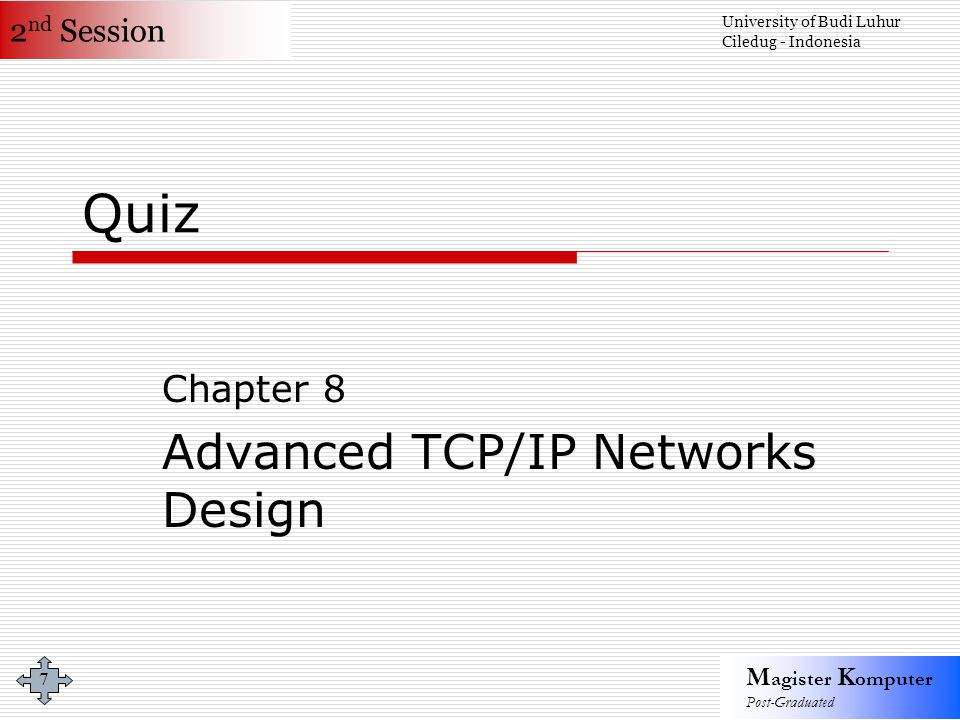 2 nd Session M agister K omputer Post-Graduated University of Budi Luhur Ciledug - Indonesia 7 Quiz Chapter 8 Advanced TCP/IP Networks Design