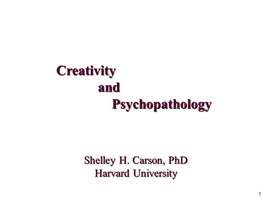 1 Creativity and and Psychopathology Psychopathology Shelley H. Carson, PhD Harvard University