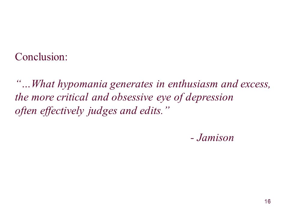 16 Conclusion: …What hypomania generates in enthusiasm and excess, the more critical and obsessive eye of depression often effectively judges and edits. - Jamison