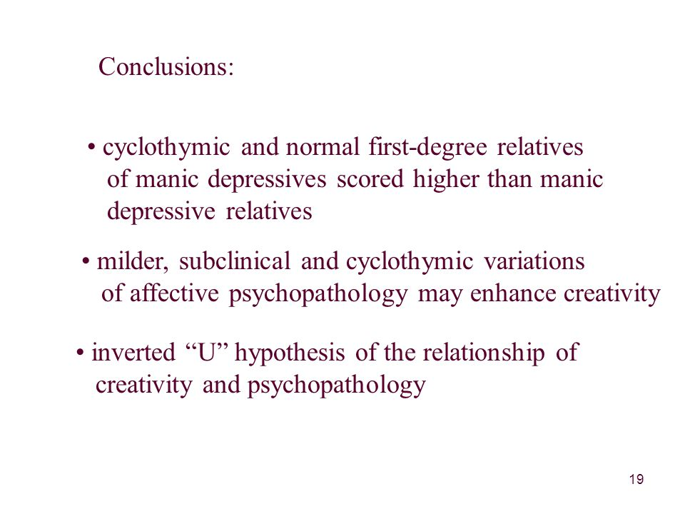 19 Conclusions: cyclothymic and normal first-degree relatives of manic depressives scored higher than manic depressive relatives milder, subclinical and cyclothymic variations of affective psychopathology may enhance creativity inverted U hypothesis of the relationship of creativity and psychopathology