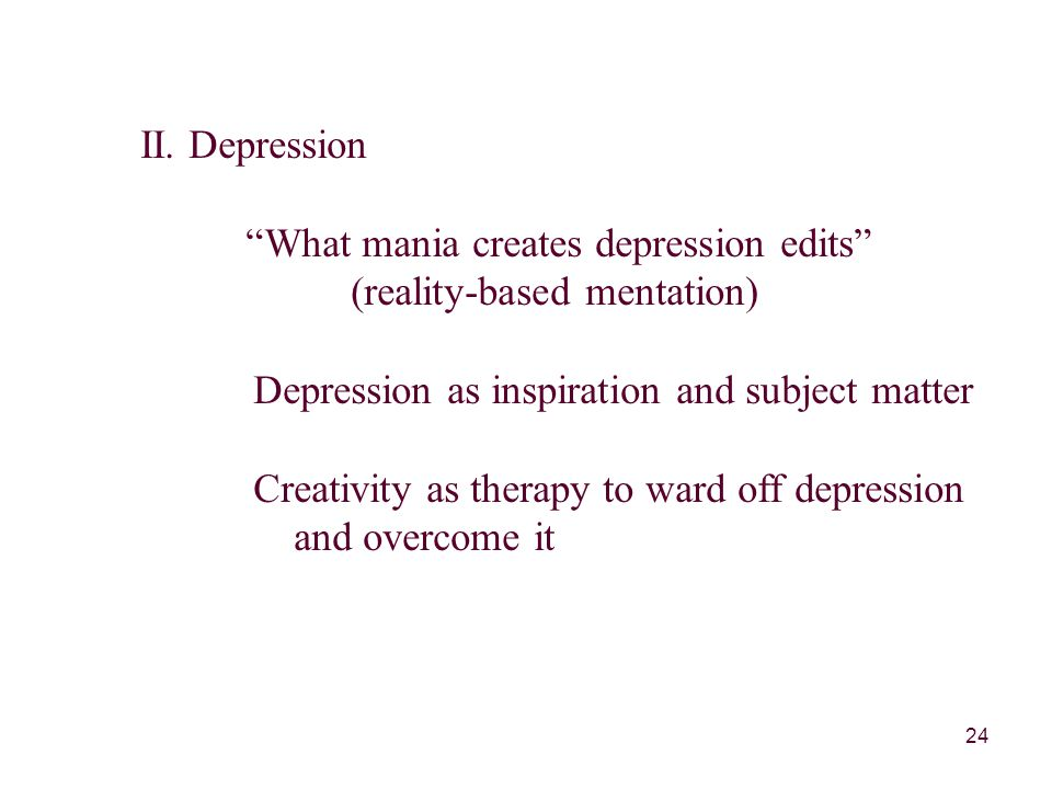 """24 II. Depression """"What mania creates depression edits"""" (reality-based mentation) Depression as inspiration and subject matter Creativity as therapy t"""