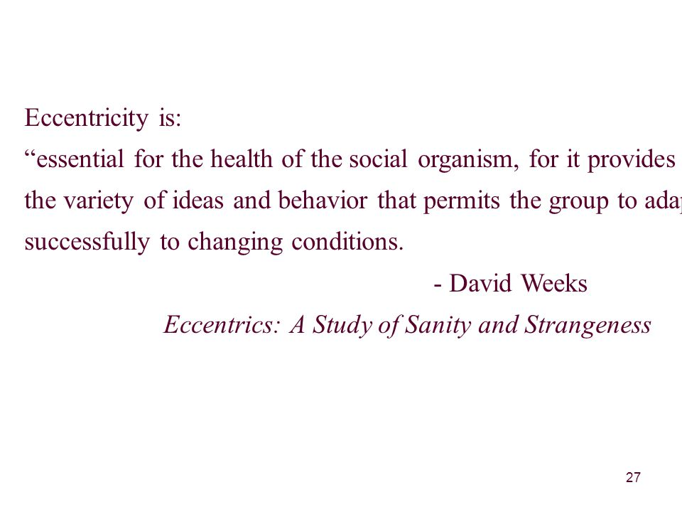27 Eccentricity is: essential for the health of the social organism, for it provides the variety of ideas and behavior that permits the group to adapt successfully to changing conditions.