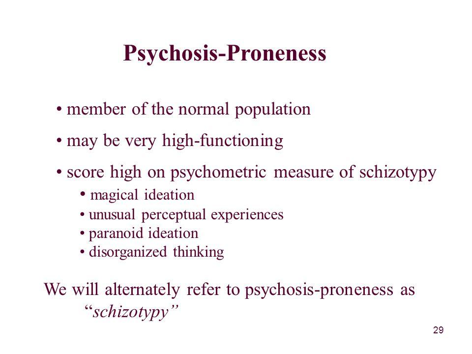 29 Psychosis-Proneness member of the normal population may be very high-functioning score high on psychometric measure of schizotypy magical ideation unusual perceptual experiences paranoid ideation disorganized thinking We will alternately refer to psychosis-proneness as schizotypy